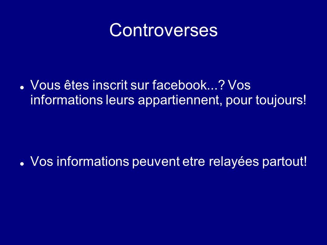 Controverses Vous êtes inscrit sur facebook...? Vos informations leurs appartiennent, pour toujours! Vos informations peuvent etre relayées partout!