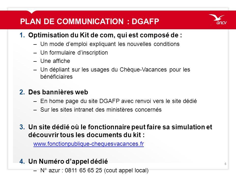 6 PLAN DE COMMUNICATION : DGAFP 1.Optimisation du Kit de com, qui est composé de : –Un mode demploi expliquant les nouvelles conditions –Un formulaire