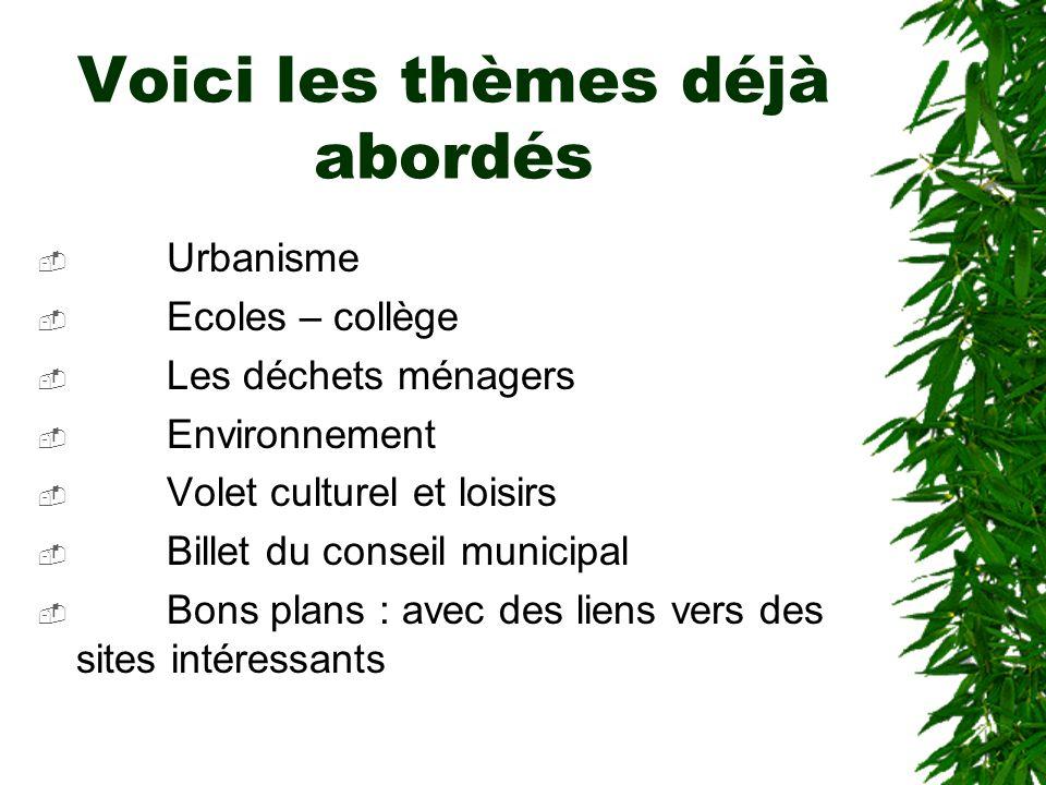 Voici les thèmes déjà abordés Urbanisme Ecoles – collège Les déchets ménagers Environnement Volet culturel et loisirs Billet du conseil municipal Bons