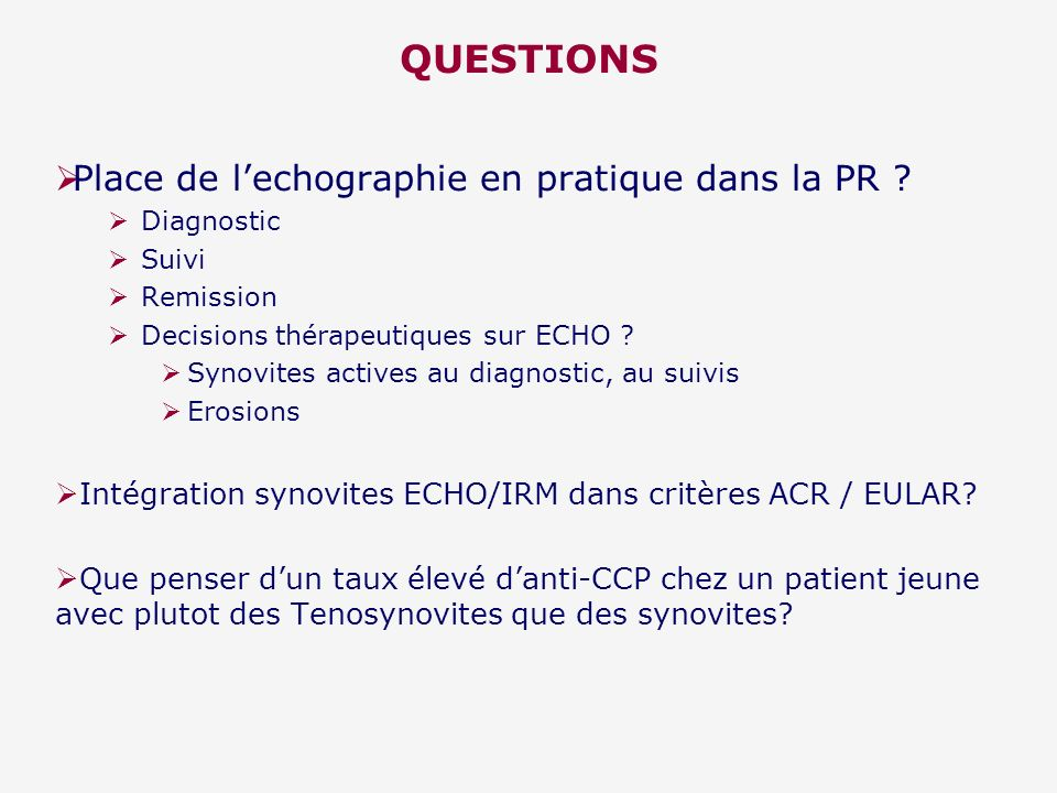 QUESTIONS Place de lechographie en pratique dans la PR ? Diagnostic Suivi Remission Decisions thérapeutiques sur ECHO ? Synovites actives au diagnosti