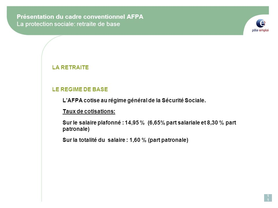 Présentation du cadre conventionnel AFPA La protection sociale: retraite de base LA RETRAITE LE REGIME DE BASE LAFPA cotise au régime général de la Sécurité Sociale.