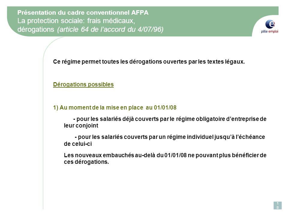 Présentation du cadre conventionnel AFPA La protection sociale: frais médicaux, dérogations (article 64 de laccord du 4/07/96) Ce régime permet toutes les dérogations ouvertes par les textes légaux.