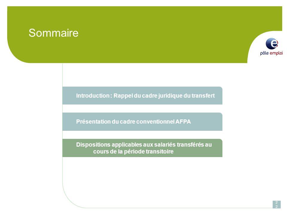 Sommaire 22 Introduction : Rappel du cadre juridique du transfert Présentation du cadre conventionnel AFPA Dispositions applicables aux salariés transférés au cours de la période transitoire