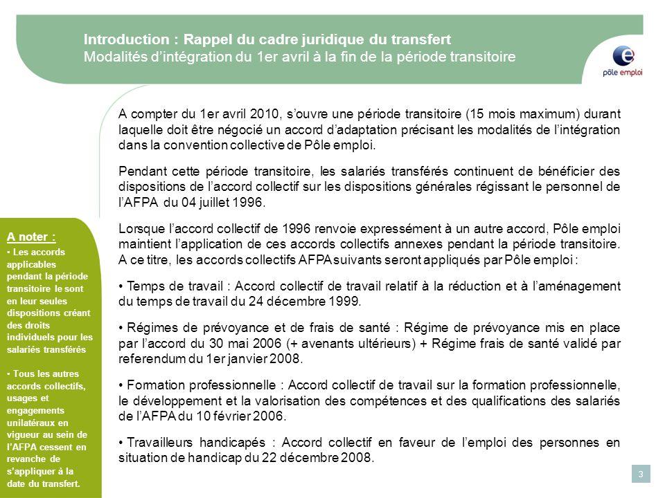 3 Introduction : Rappel du cadre juridique du transfert Modalités dintégration du 1er avril à la fin de la période transitoire A compter du 1er avril 2010, souvre une période transitoire (15 mois maximum) durant laquelle doit être négocié un accord dadaptation précisant les modalités de lintégration dans la convention collective de Pôle emploi.