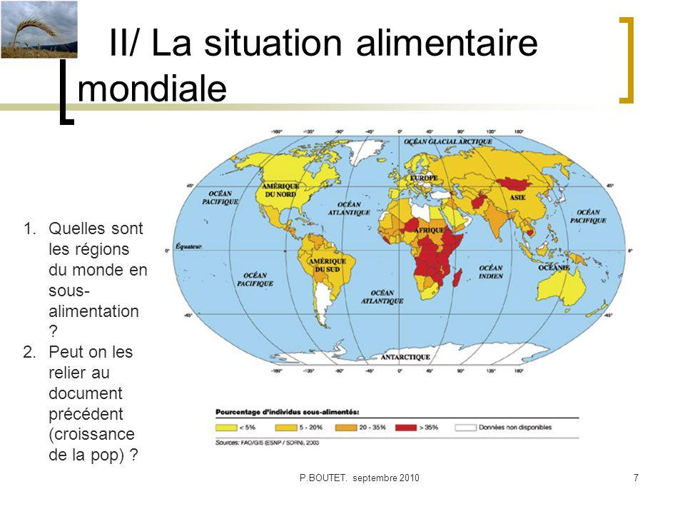 II/ La situation alimentaire mondiale P.BOUTET. septembre 20107 1.Quelles sont les régions du monde en sous- alimentation ? 2.Peut on les relier au do