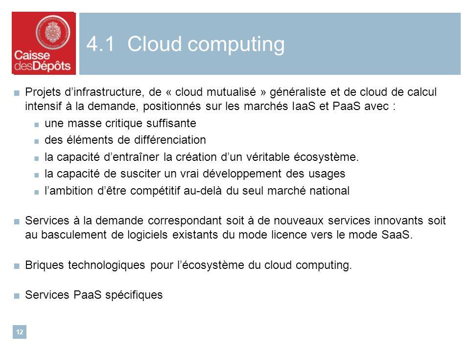 12 4.1 Cloud computing Projets dinfrastructure, de « cloud mutualisé » généraliste et de cloud de calcul intensif à la demande, positionnés sur les marchés IaaS et PaaS avec : une masse critique suffisante des éléments de différenciation la capacité dentraîner la création dun véritable écosystème.