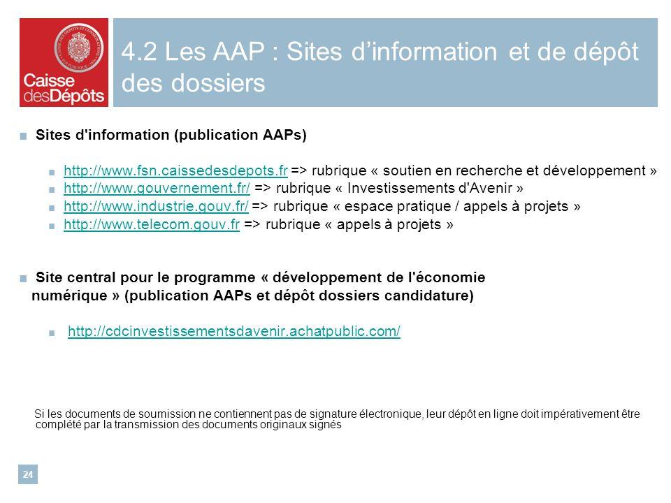 24 Sites d information (publication AAPs) http://www.fsn.caissedesdepots.fr => rubrique « soutien en recherche et développement » http://www.fsn.caissedesdepots.fr http://www.gouvernement.fr/ => rubrique « Investissements d Avenir » http://www.gouvernement.fr/ http://www.industrie.gouv.fr/ => rubrique « espace pratique / appels à projets » http://www.industrie.gouv.fr/ http://www.telecom.gouv.fr => rubrique « appels à projets » http://www.telecom.gouv.fr Site central pour le programme « développement de l économie numérique » (publication AAPs et dépôt dossiers candidature) http://cdcinvestissementsdavenir.achatpublic.com/ Si les documents de soumission ne contiennent pas de signature électronique, leur dépôt en ligne doit impérativement être complété par la transmission des documents originaux signés 4.2 Les AAP : Sites dinformation et de dépôt des dossiers