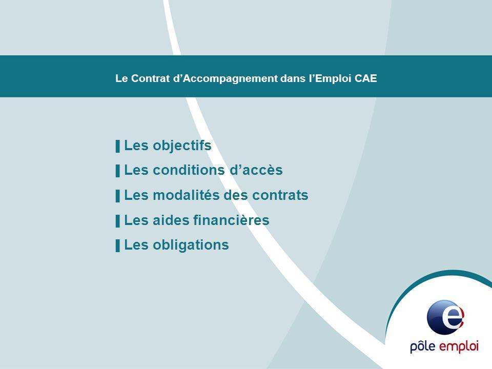 Le Contrat dAccompagnement dans lEmploi CAE Les objectifs Les conditions daccès Les modalités des contrats Les aides financières Les obligations