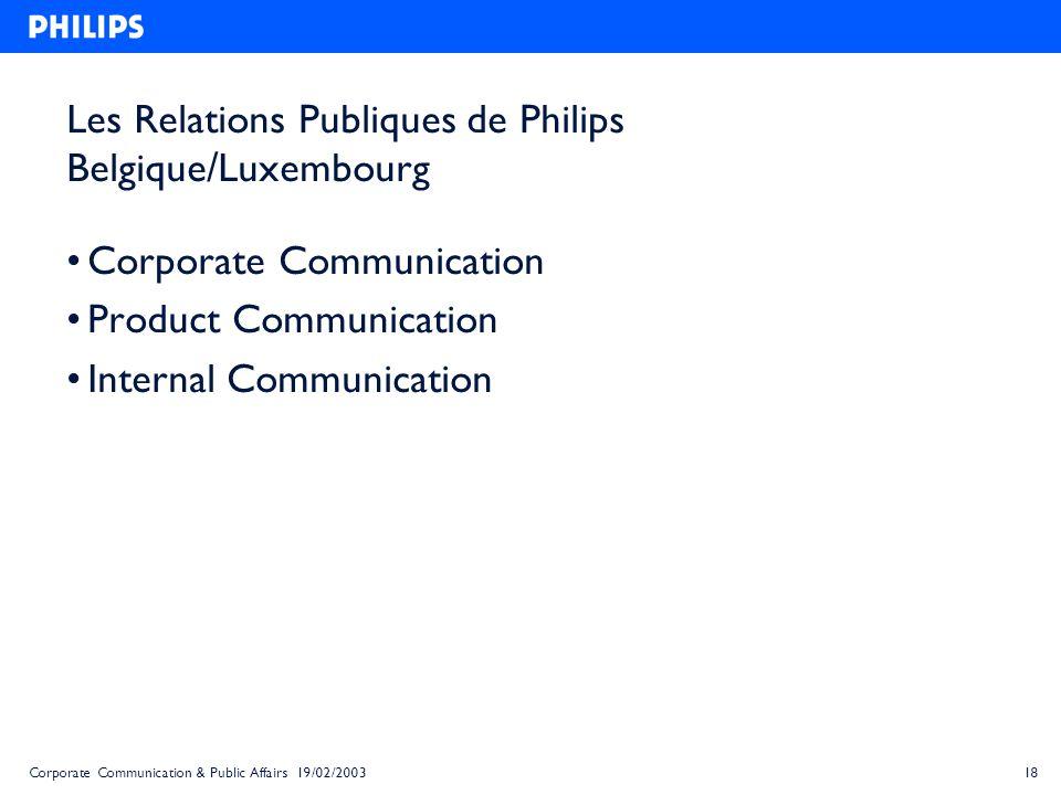 18Corporate Communication & Public Affairs 19/02/2003 Les Relations Publiques de Philips Belgique/Luxembourg Corporate Communication Product Communica