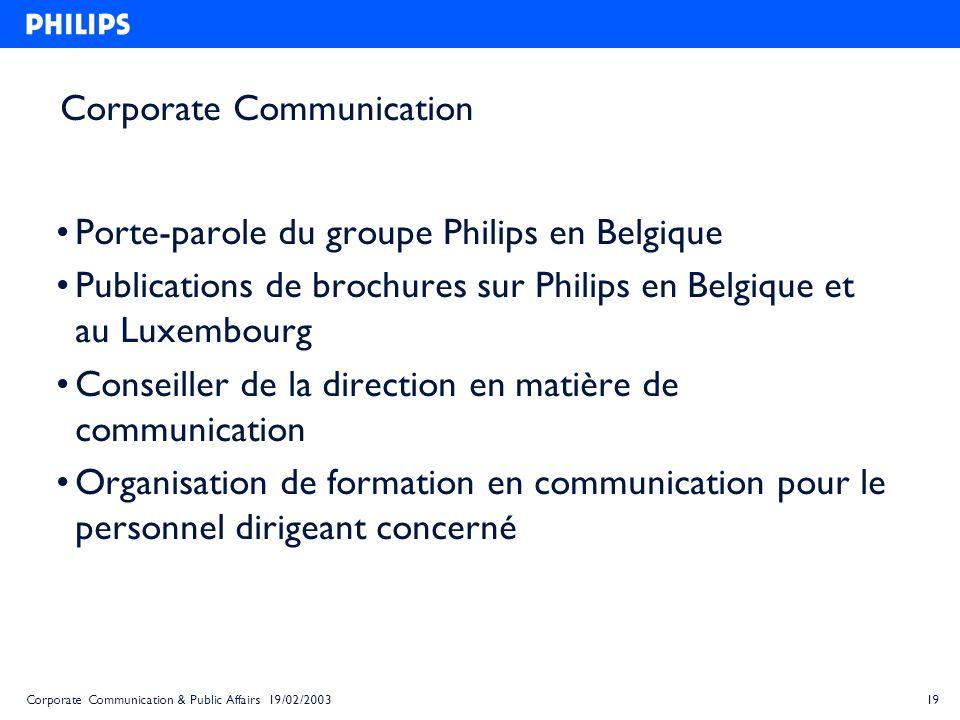 19Corporate Communication & Public Affairs 19/02/2003 Corporate Communication Porte-parole du groupe Philips en Belgique Publications de brochures sur