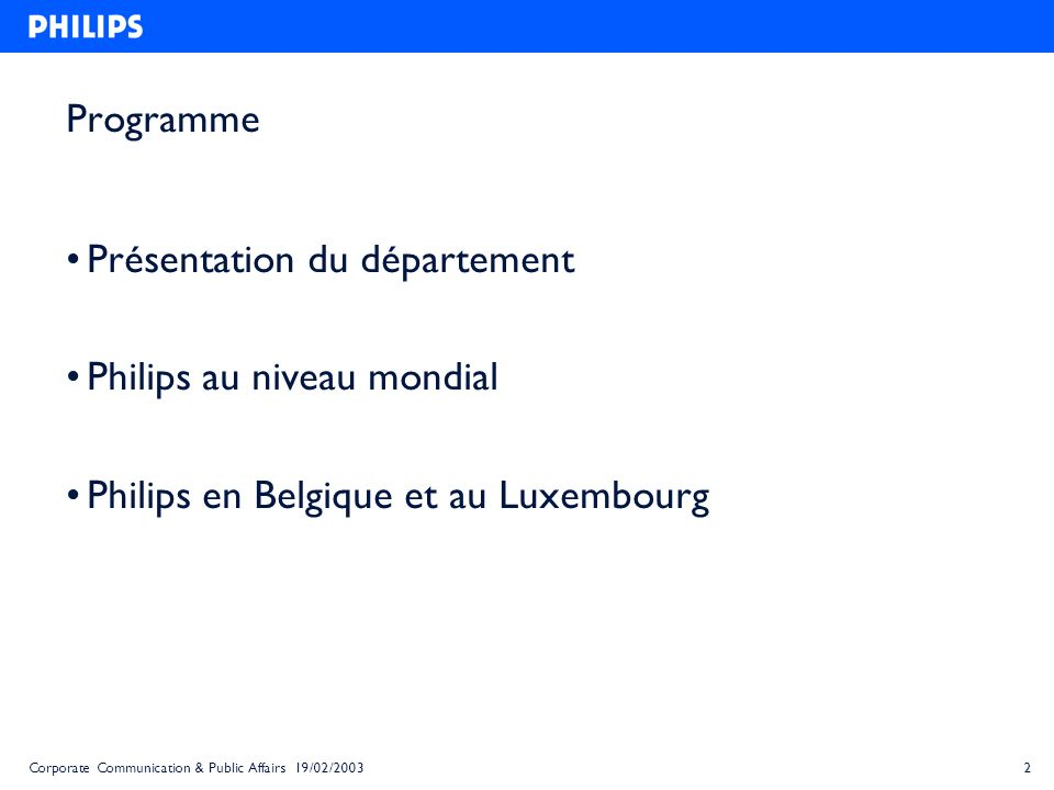 2Corporate Communication & Public Affairs 19/02/2003 Programme Présentation du département Philips au niveau mondial Philips en Belgique et au Luxembo