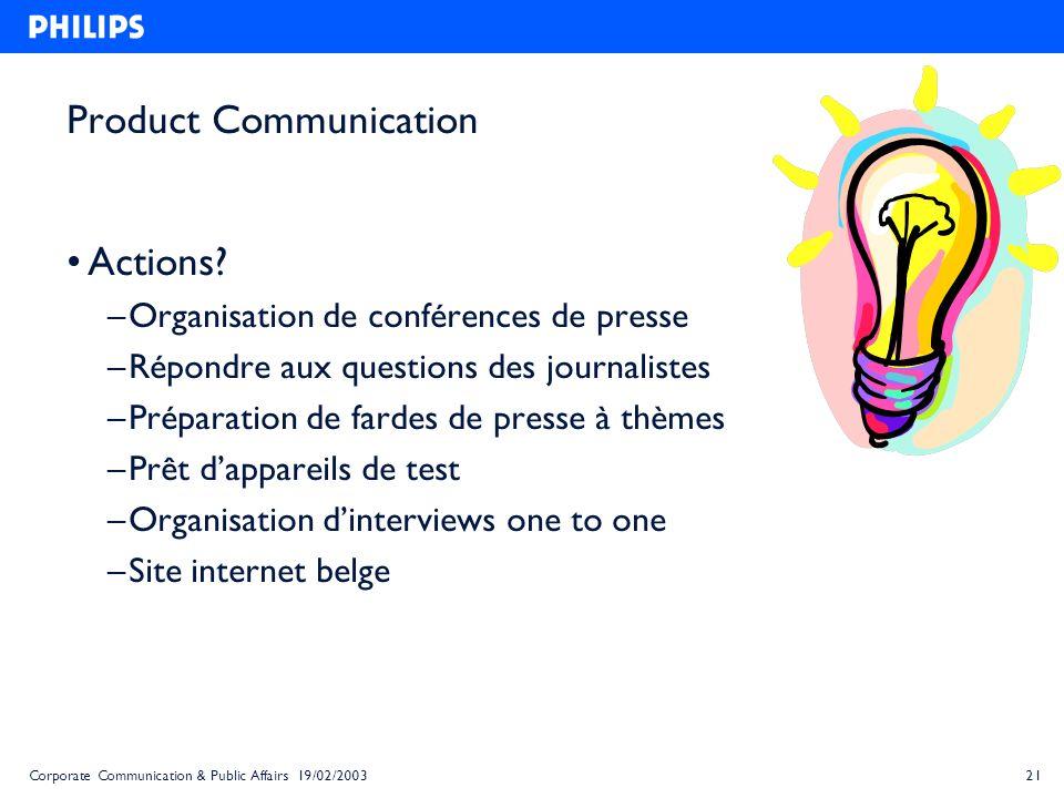 21Corporate Communication & Public Affairs 19/02/2003 Product Communication Actions? – Organisation de conférences de presse – Répondre aux questions