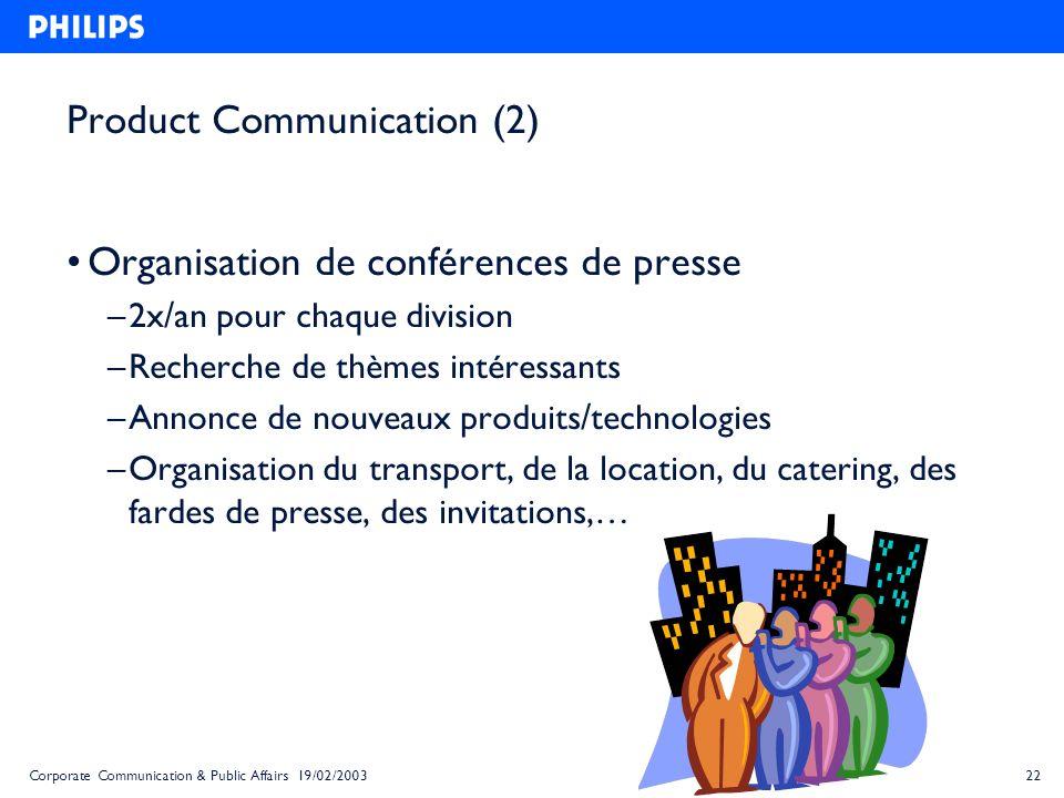 22Corporate Communication & Public Affairs 19/02/2003 Product Communication (2) Organisation de conférences de presse – 2x/an pour chaque division – R