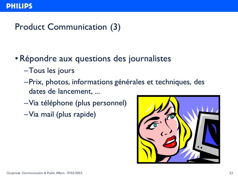 23Corporate Communication & Public Affairs 19/02/2003 Product Communication (3) Répondre aux questions des journalistes – Tous les jours – Prix, photo