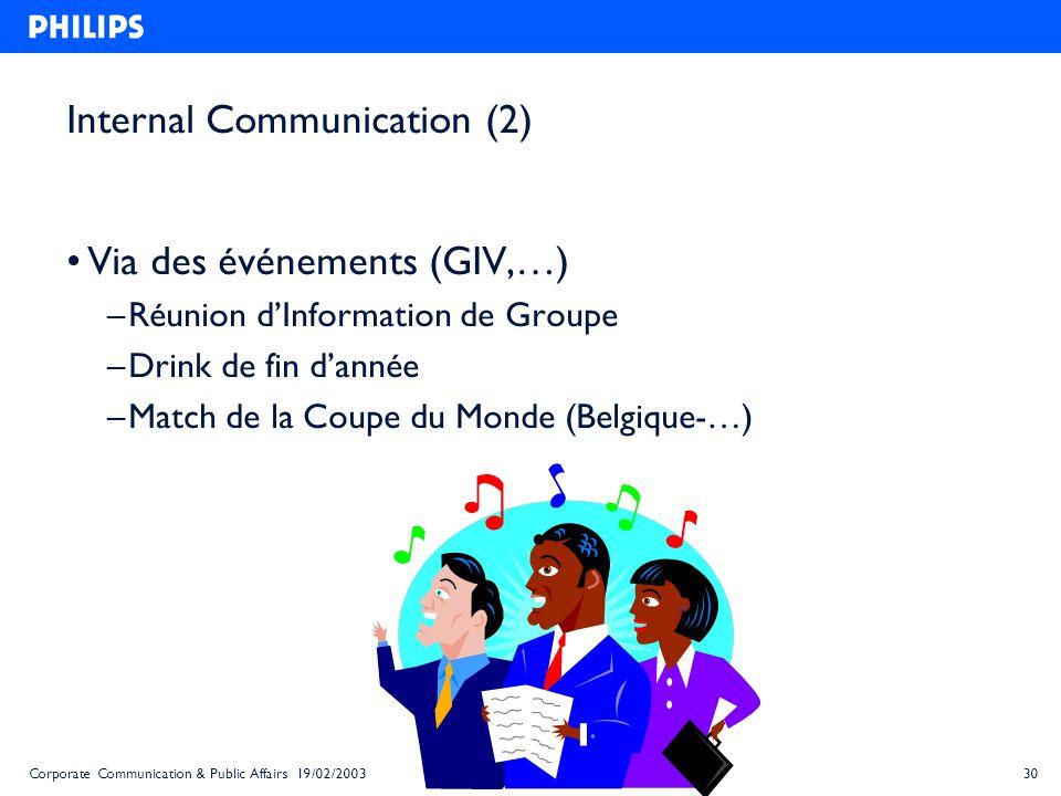 30Corporate Communication & Public Affairs 19/02/2003 Internal Communication (2) Via des événements (GIV,…) – Réunion dInformation de Groupe – Drink d