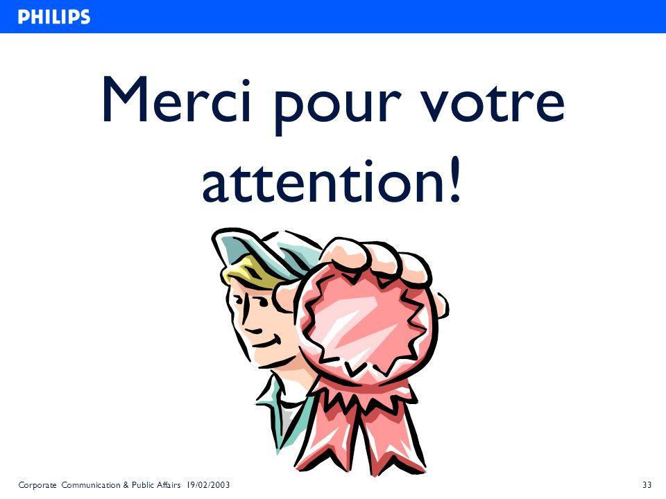 33Corporate Communication & Public Affairs 19/02/2003 Merci pour votre attention!