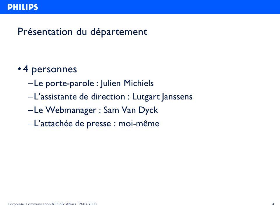 4Corporate Communication & Public Affairs 19/02/2003 Présentation du département 4 personnes – Le porte-parole : Julien Michiels – Lassistante de dire