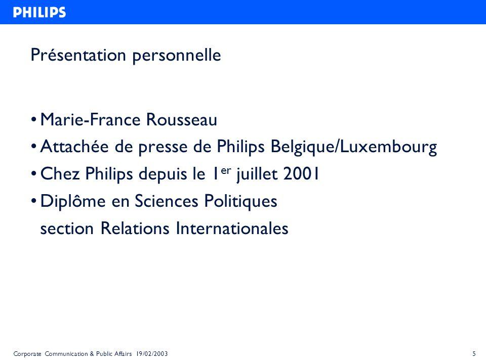 5Corporate Communication & Public Affairs 19/02/2003 Présentation personnelle Marie-France Rousseau Attachée de presse de Philips Belgique/Luxembourg