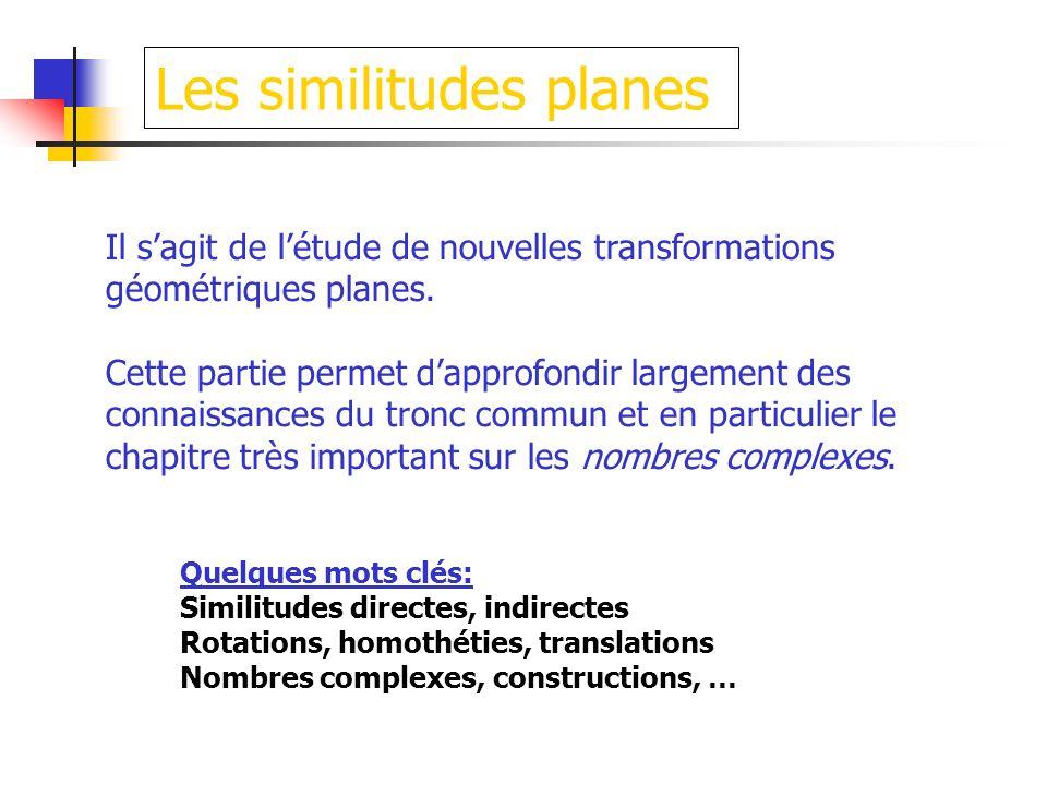 Les similitudes planes Il sagit de létude de nouvelles transformations géométriques planes. Cette partie permet dapprofondir largement des connaissanc