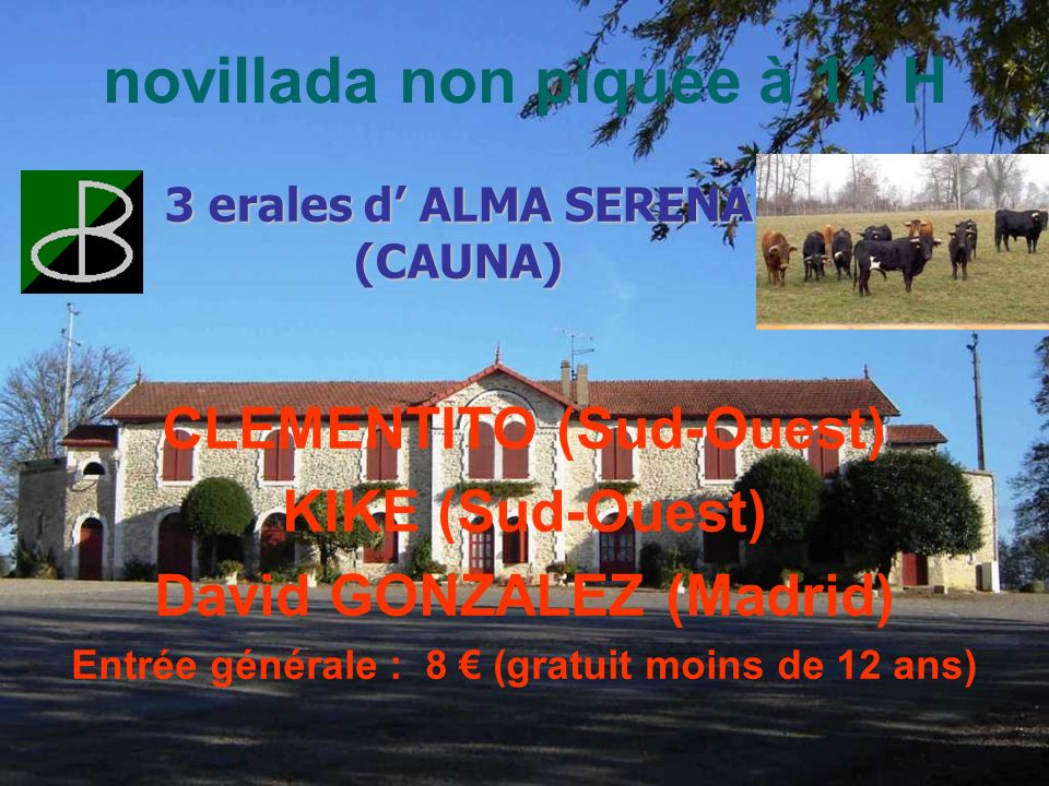 novillada non piquée à 11 H CLEMENTITO (Sud-Ouest) KIKE (Sud-Ouest) David GONZALEZ (Madrid) Entrée générale : 8 (gratuit moins de 12 ans) 3 erales d ALMA SERENA (CAUNA)