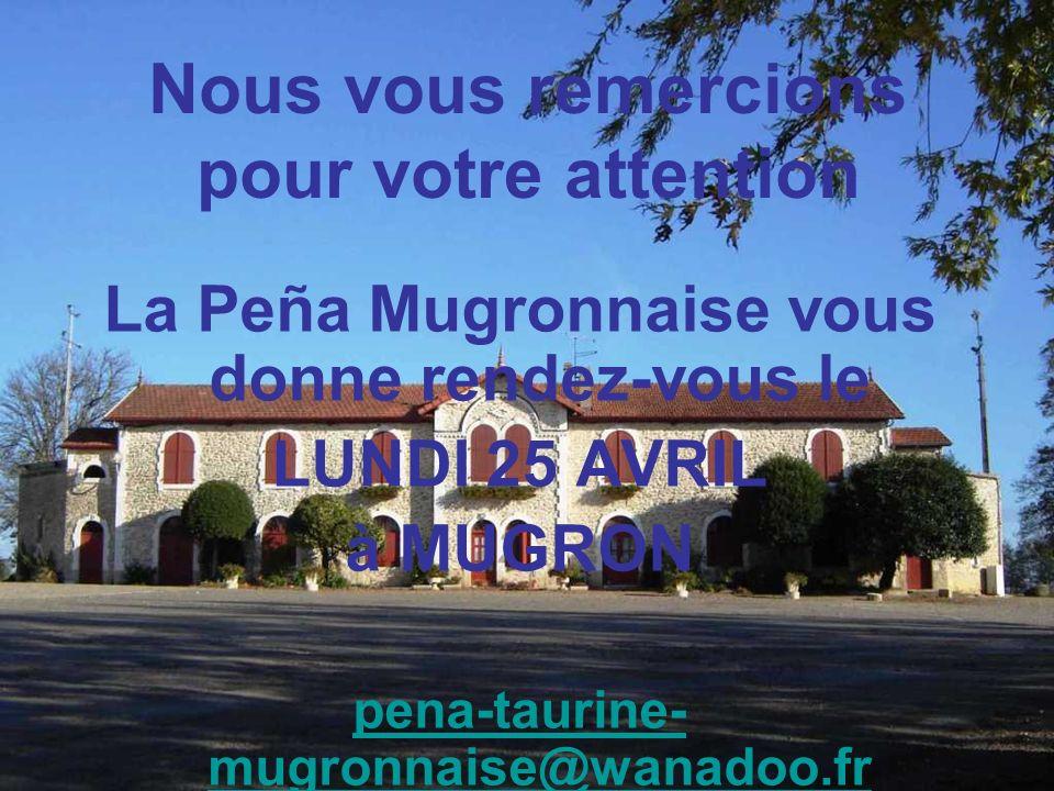 Nous vous remercions pour votre attention La Peña Mugronnaise vous donne rendez-vous le LUNDI 25 AVRIL à MUGRON pena-taurine- mugronnaise@wanadoo.fr
