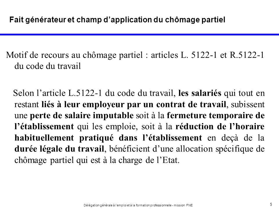 5 Délégation générale à lemploi et à la formation professionnelle - mission FNE Fait générateur et champ dapplication du chômage partiel Motif de reco