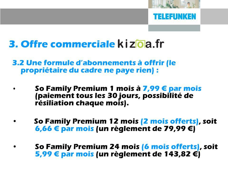 3. Offre commerciale 3.2 Une formule dabonnements à offrir (le propriétaire du cadre ne paye rien) : So Family Premium 1 mois à 7,99 par mois (paiemen