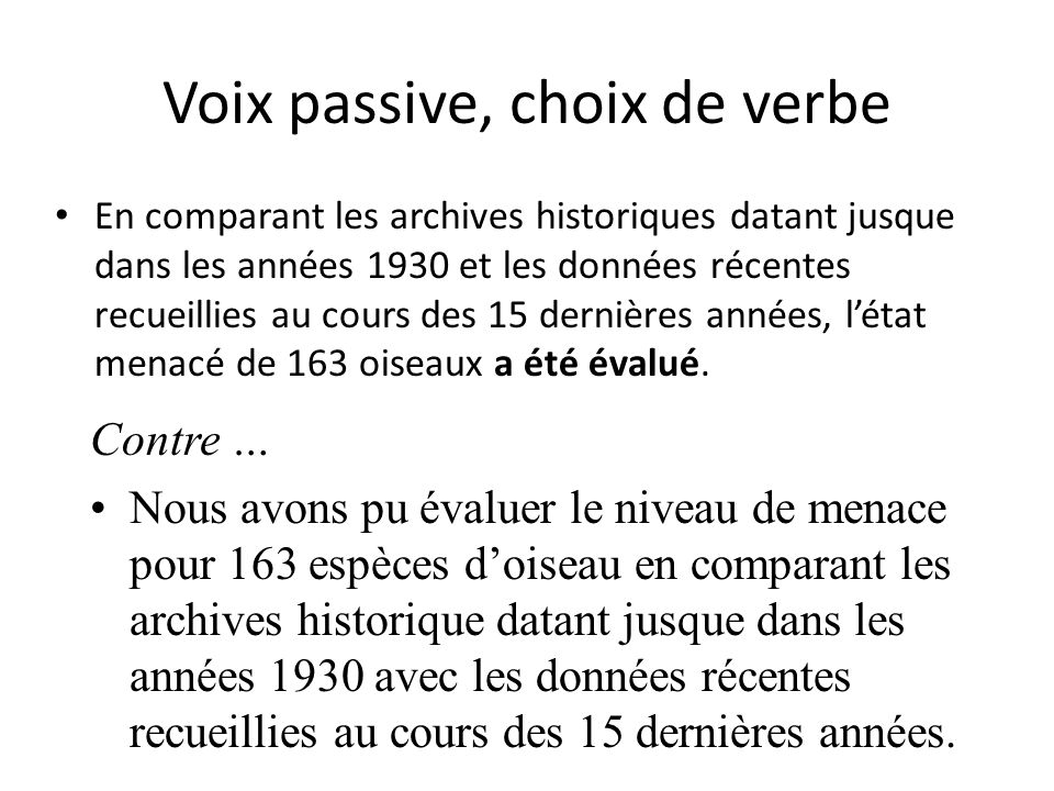 Voix passive, choix de verbe En comparant les archives historiques datant jusque dans les années 1930 et les données récentes recueillies au cours des 15 dernières années, létat menacé de 163 oiseaux a été évalué.