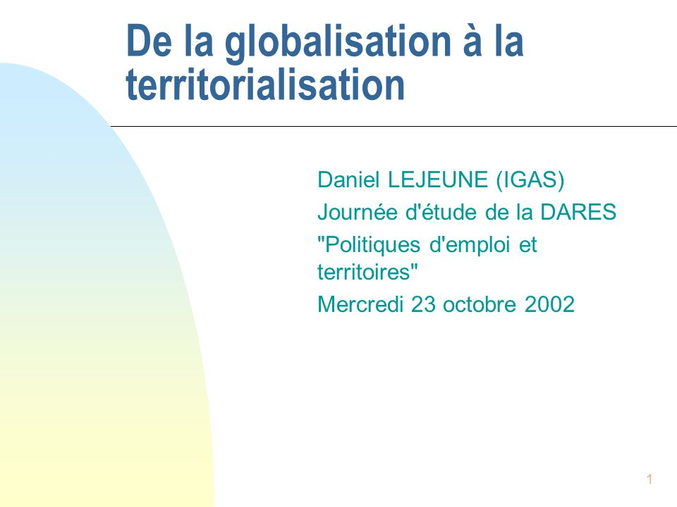 1 De la globalisation à la territorialisation Daniel LEJEUNE (IGAS) Journée d'étude de la DARES