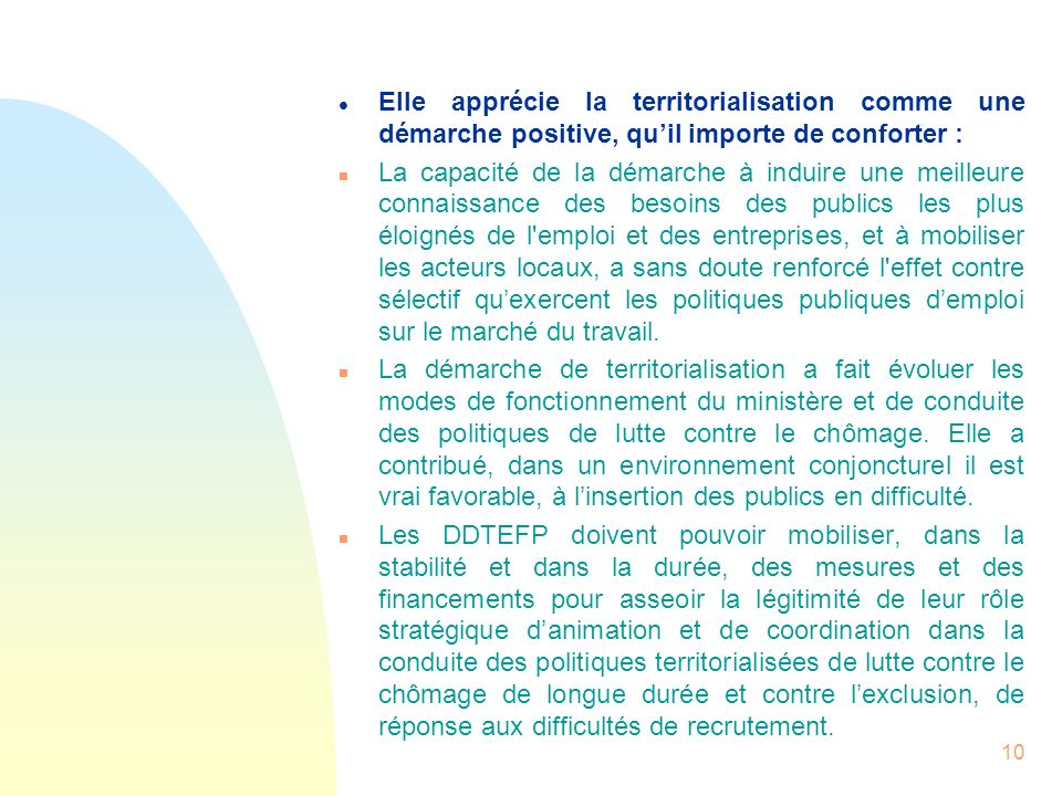10 l Elle apprécie la territorialisation comme une démarche positive, quil importe de conforter : n La capacité de la démarche à induire une meilleure
