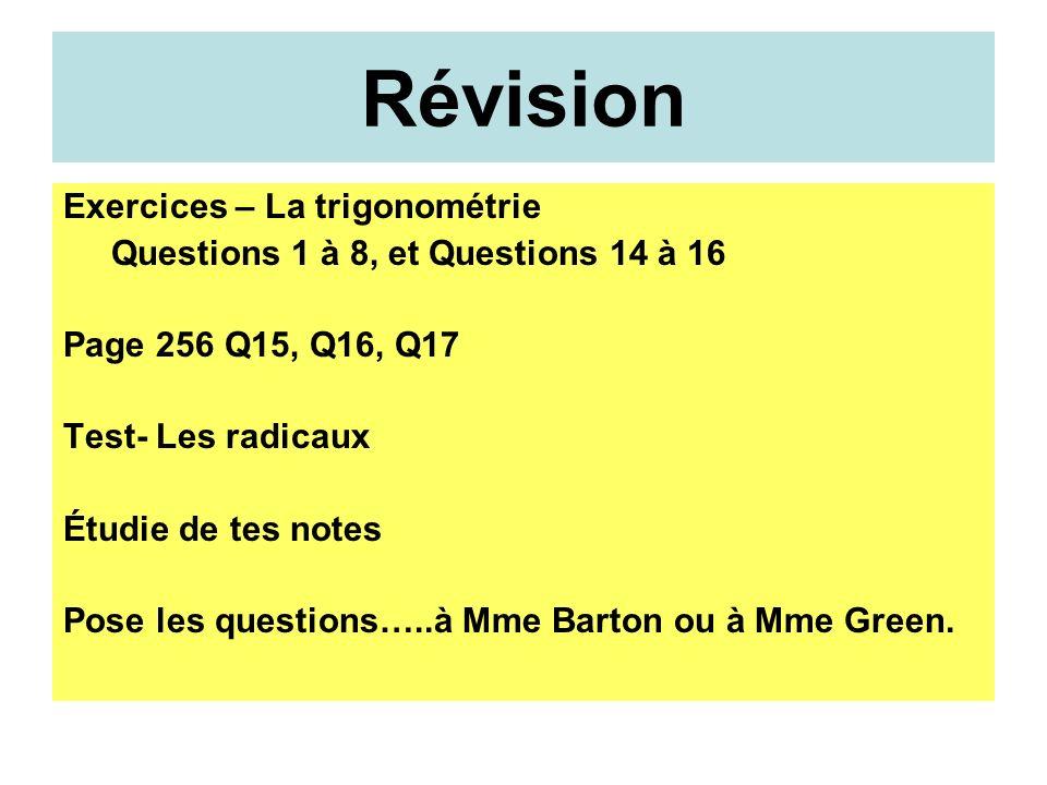 Révision Exercices – La trigonométrie Questions 1 à 8, et Questions 14 à 16 Page 256 Q15, Q16, Q17 Test- Les radicaux Étudie de tes notes Pose les questions…..à Mme Barton ou à Mme Green.