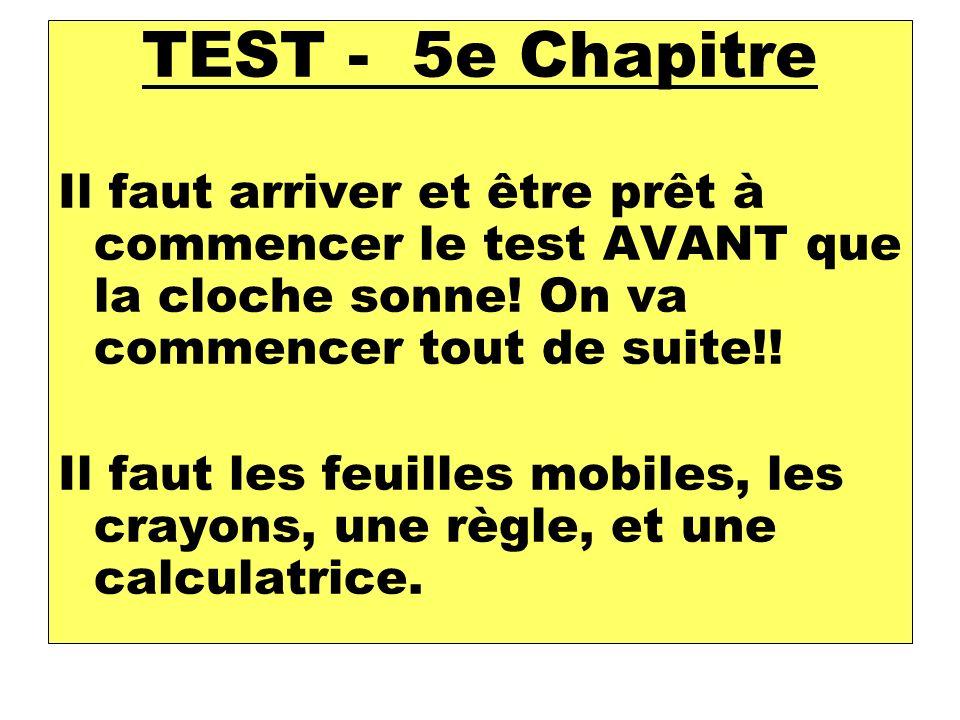 TEST - 5e Chapitre Il faut arriver et être prêt à commencer le test AVANT que la cloche sonne.
