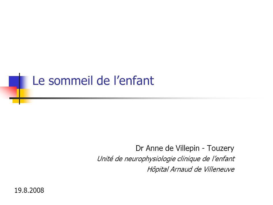 Le sommeil de lenfant Dr Anne de Villepin - Touzery Unité de neurophysiologie clinique de lenfant Hôpital Arnaud de Villeneuve 19.8.2008
