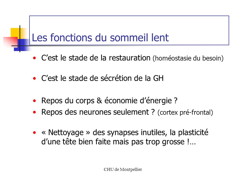 CHU de Montpellier Les fonctions du sommeil lent Cest le stade de la restauration (homéostasie du besoin) Cest le stade de sécrétion de la GH Repos du