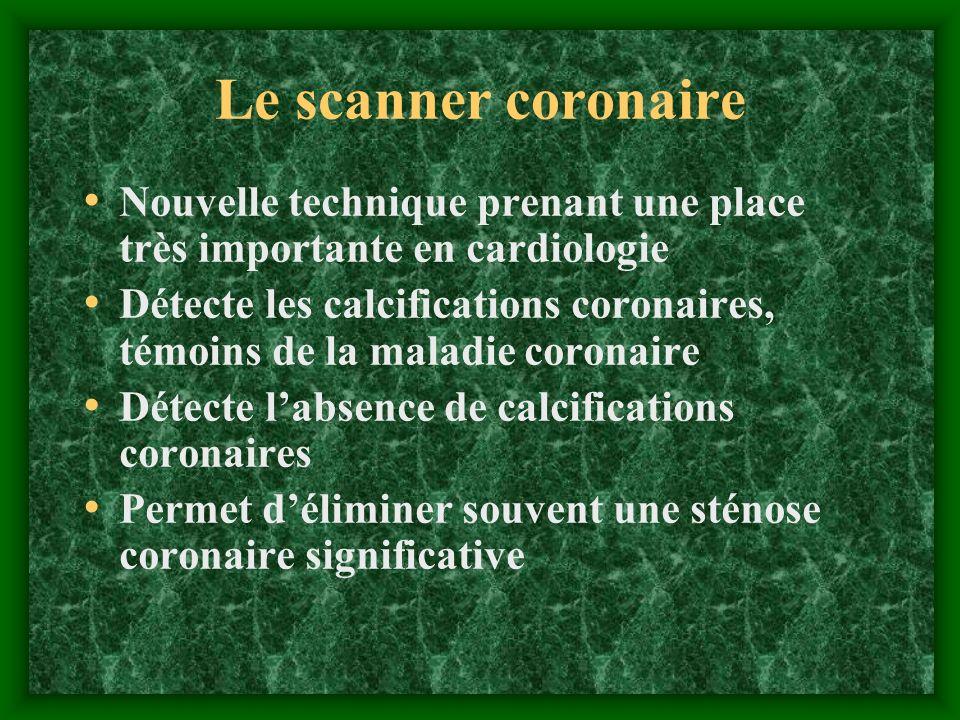 Le scanner coronaire Nouvelle technique prenant une place très importante en cardiologie Détecte les calcifications coronaires, témoins de la maladie