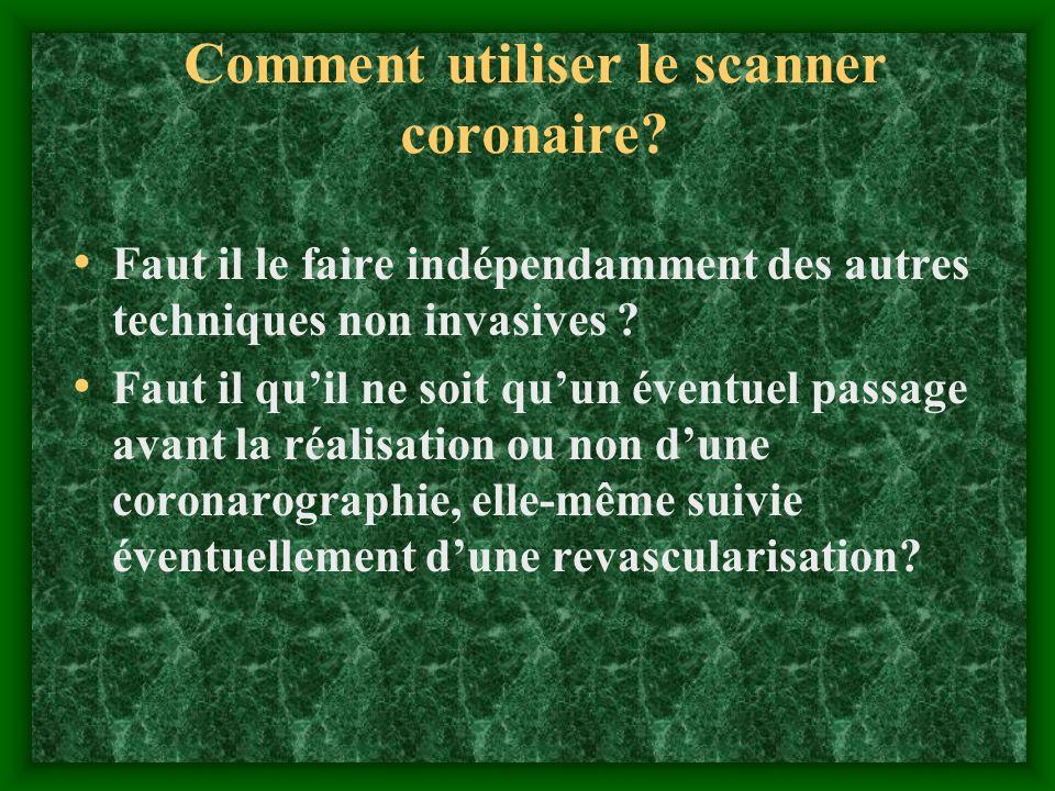 Comment utiliser le scanner coronaire? Faut il le faire indépendamment des autres techniques non invasives ? Faut il quil ne soit quun éventuel passag
