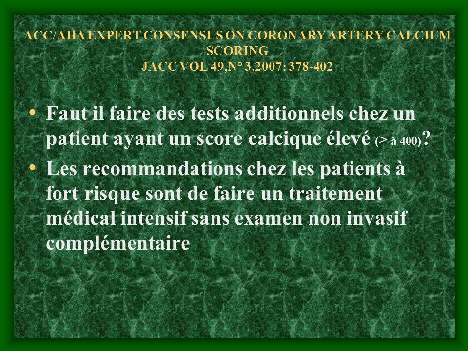 ACC/AHA EXPERT CONSENSUS ON CORONARY ARTERY CALCIUM SCORING JACC VOL 49,N° 3,2007: 378-402 Faut il faire des tests additionnels chez un patient ayant