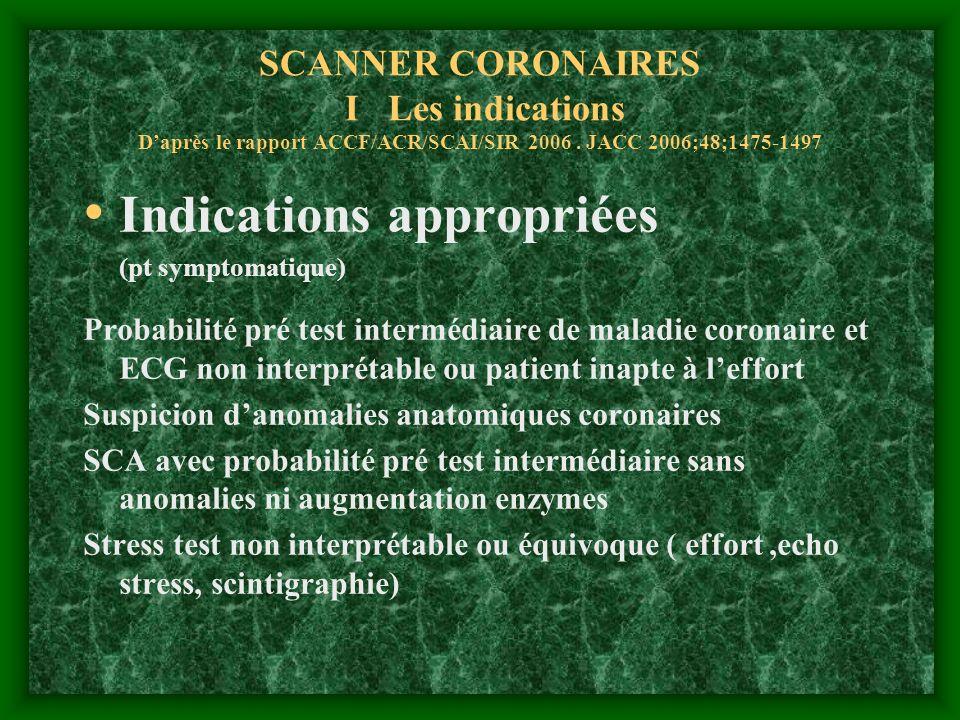 SCANNER CORONAIRES I Les indications Daprès le rapport ACCF/ACR/SCAI/SIR 2006. JACC 2006;48;1475-1497 Indications appropriées (pt symptomatique) Proba