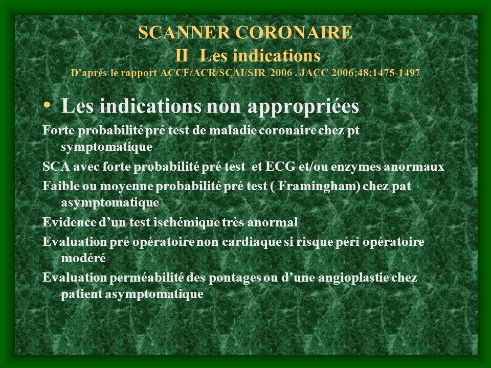 SCANNER CORONAIRE II Les indications Daprès le rapport ACCF/ACR/SCAI/SIR 2006. JACC 2006;48;1475-1497 Les indications non appropriées Forte probabilit
