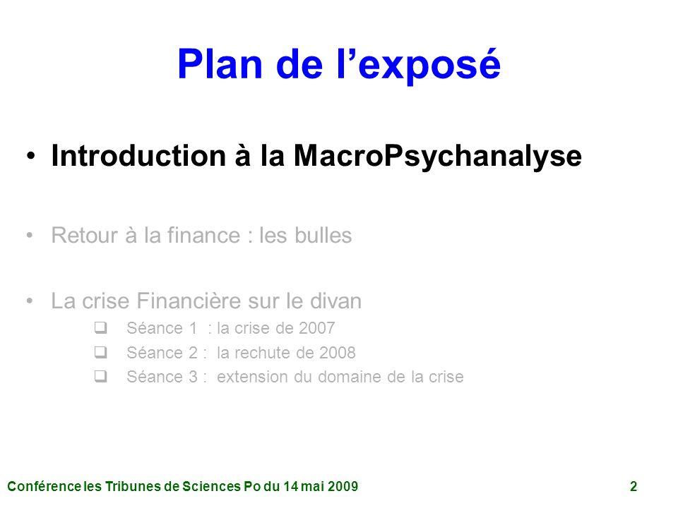 Conférence les Tribunes de Sciences Po du 14 mai 2009 2 Plan de lexposé Introduction à la MacroPsychanalyse Retour à la finance : les bulles La crise Financière sur le divan Séance 1 : la crise de 2007 Séance 2 : la rechute de 2008 Séance 3 : extension du domaine de la crise