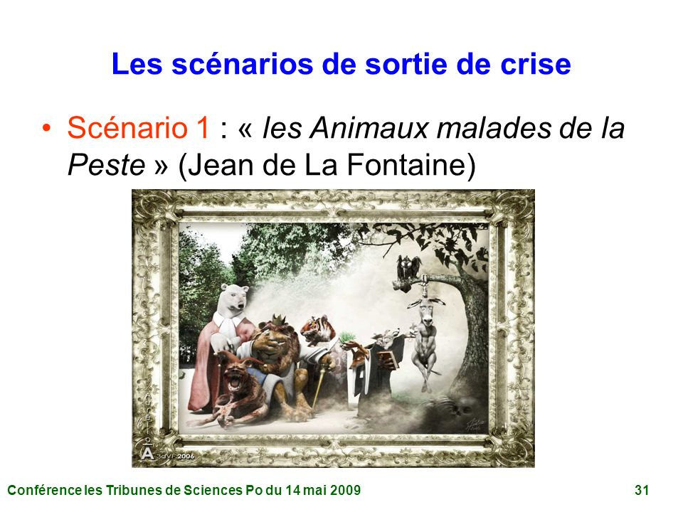 Conférence les Tribunes de Sciences Po du 14 mai 2009 31 Les scénarios de sortie de crise Scénario 1 : « les Animaux malades de la Peste » (Jean de La Fontaine)