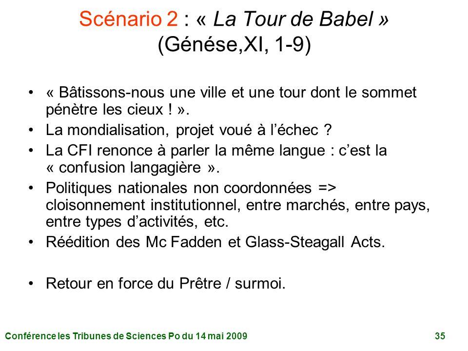 Conférence les Tribunes de Sciences Po du 14 mai 2009 35 Scénario 2 : « La Tour de Babel » (Génése,XI, 1-9) « Bâtissons-nous une ville et une tour dont le sommet pénètre les cieux .