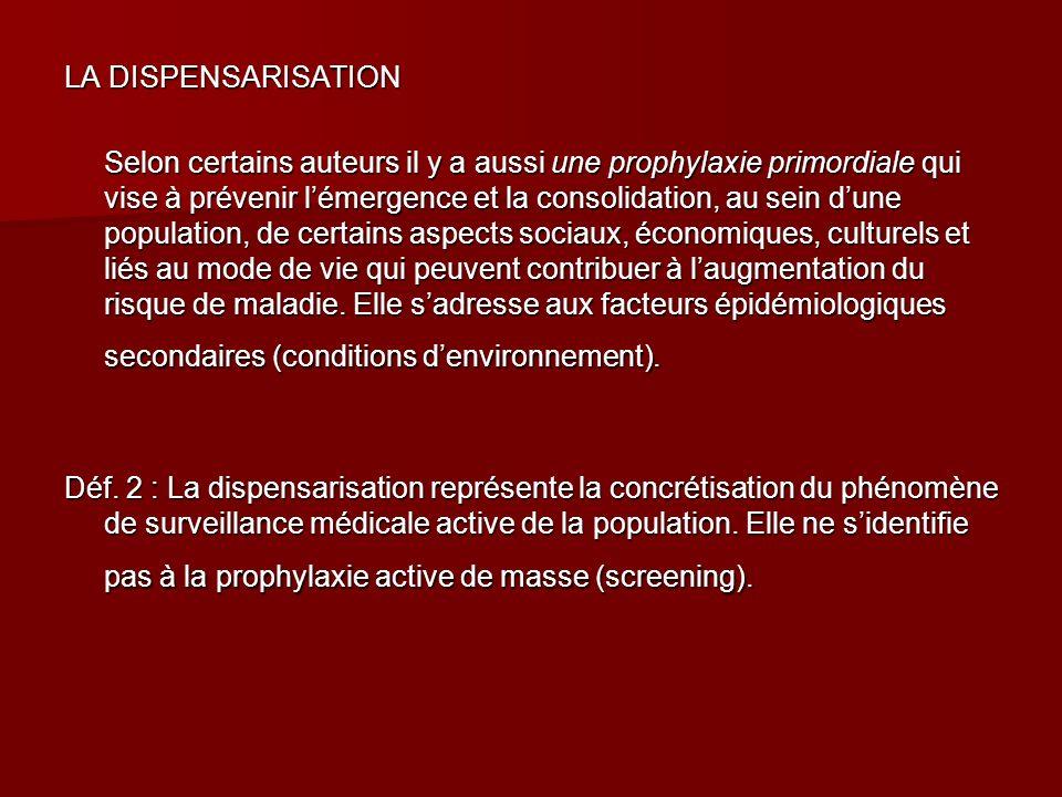 LA DISPENSARISATION Selon certains auteurs il y a aussi une prophylaxie primordiale qui vise à prévenir lémergence et la consolidation, au sein dune p