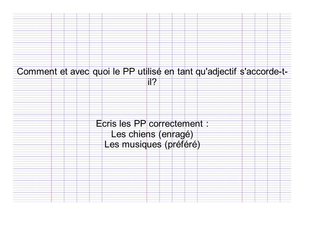 Comment et avec quoi le PP utilisé en tant qu'adjectif s'accorde-t- il? Ecris les PP correctement : Les chiens (enragé) Les musiques (préféré)