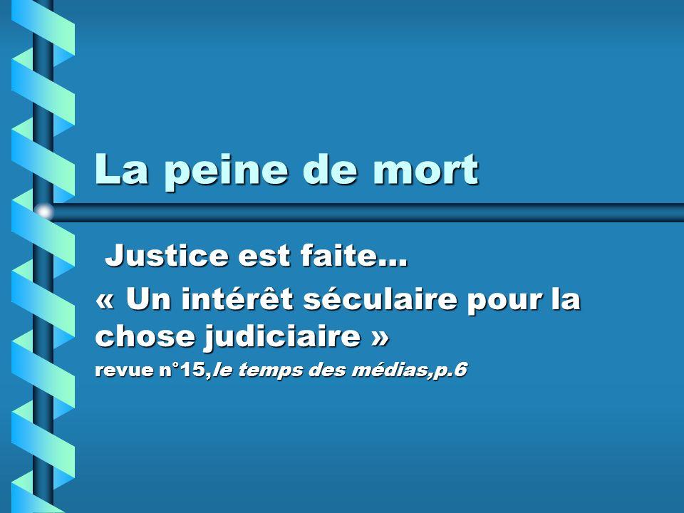 La peine de mort Justice est faite… Justice est faite… « Un intérêt séculaire pour la chose judiciaire » revue n°15,le temps des médias,p.6