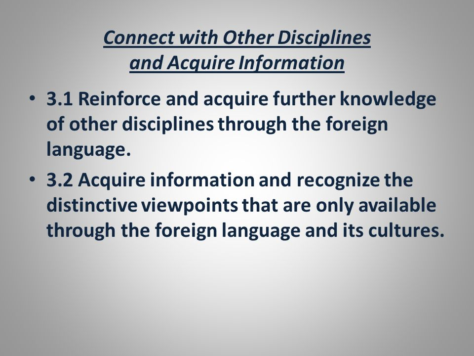 Connect with Other Disciplines and Acquire Information 3.1 Reinforce and acquire further knowledge of other disciplines through the foreign language.