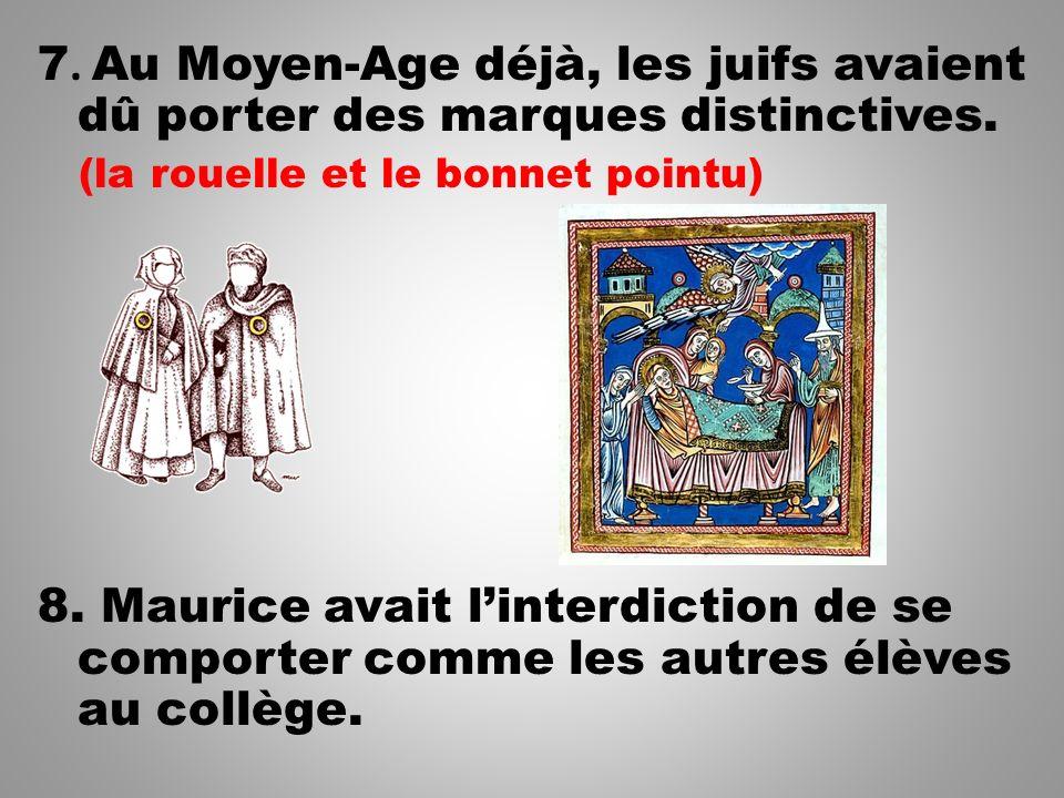 7. Au Moyen-Age déjà, les juifs avaient dû porter des marques distinctives. (la rouelle et le bonnet pointu) 8. Maurice avait linterdiction de se comp