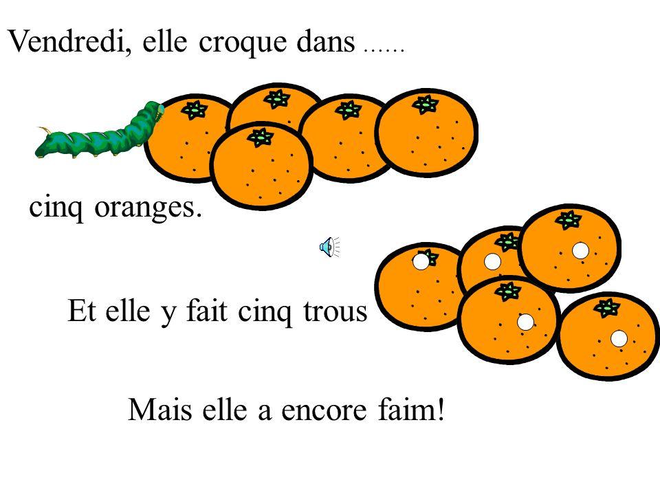 Vendredi, elle croque dans …… cinq oranges. Mais elle a encore faim! Et elle y fait cinq trous