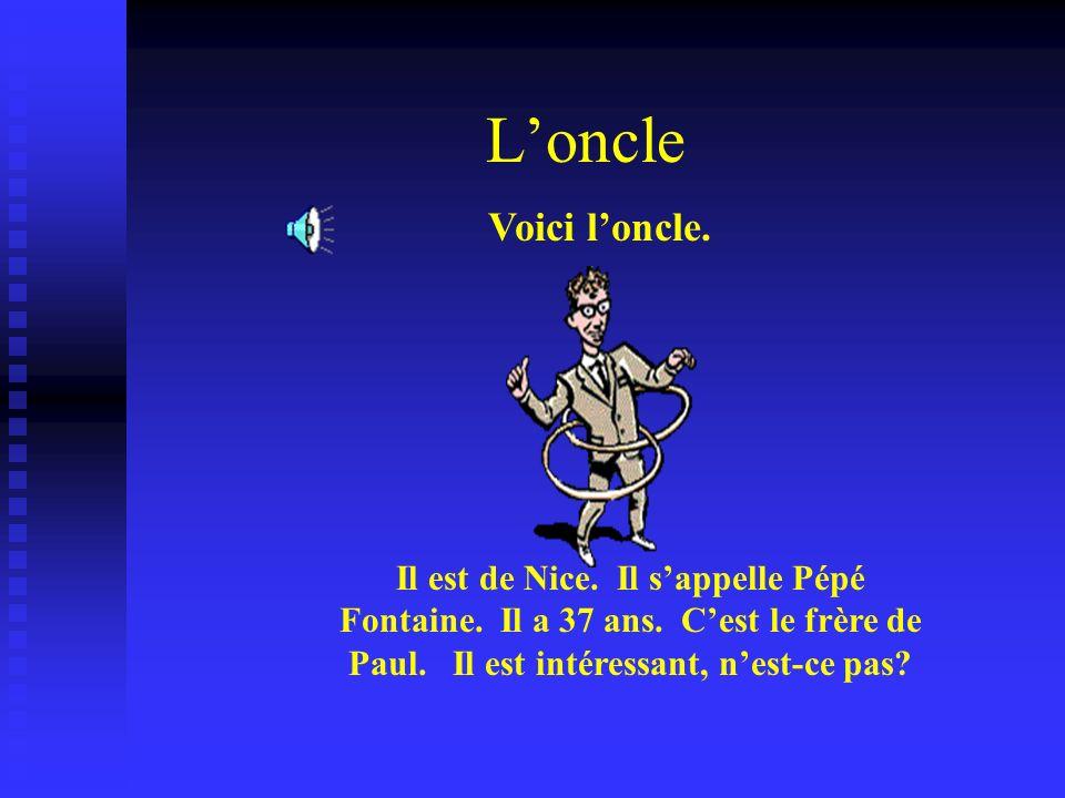 Loncle Voici loncle. Il est de Nice. Il sappelle Pépé Fontaine. Il a 37 ans. Cest le frère de Paul. Il est intéressant, nest-ce pas?