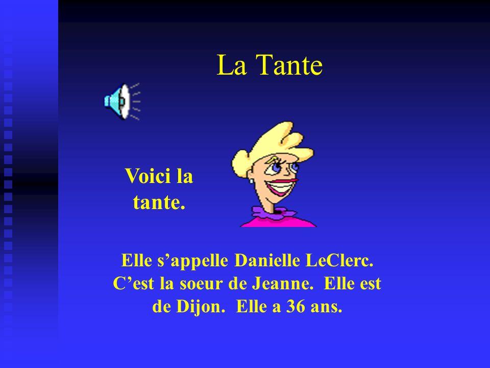 La Tante Voici la tante. Elle sappelle Danielle LeClerc. Cest la soeur de Jeanne. Elle est de Dijon. Elle a 36 ans.